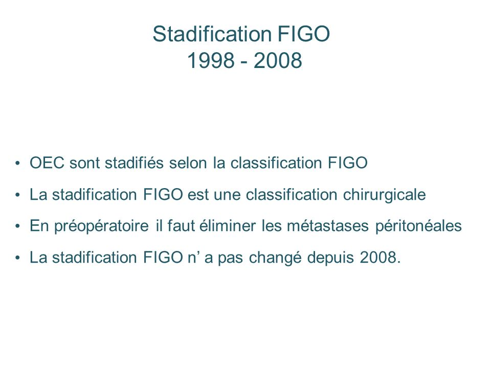 Stadification FIGO 1998 - 2008. OEC sont stadifiés selon la classification FIGO. La stadification FIGO est une classification chirurgicale.