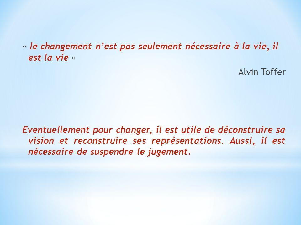 « le changement n'est pas seulement nécessaire à la vie, il est la vie » Alvin Toffer Eventuellement pour changer, il est utile de déconstruire sa vision et reconstruire ses représentations.