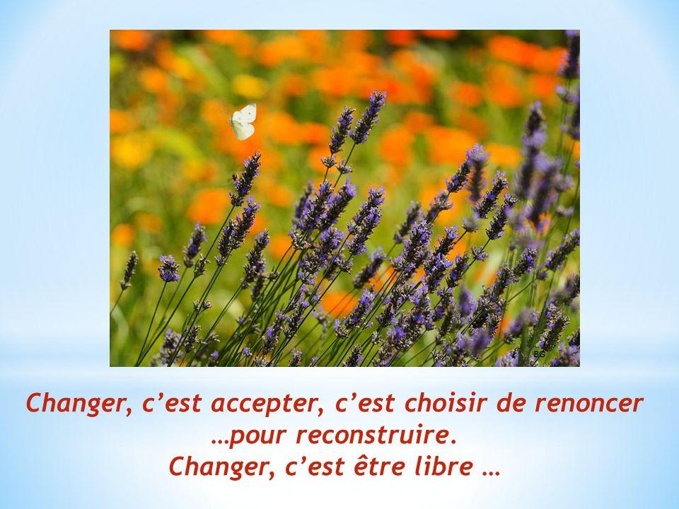 Changer, c'est accepter, c'est choisir de renoncer …pour reconstruire.