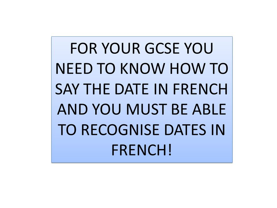 FOR YOUR GCSE YOU NEED TO KNOW HOW TO SAY THE DATE IN FRENCH AND YOU MUST BE ABLE TO RECOGNISE DATES IN FRENCH!