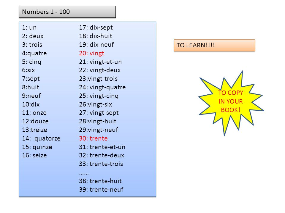 Numbers 1 - 100 1: un 17: dix-sept. 2: deux 18: dix-huit. 3: trois 19: dix-neuf. 4:quatre 20: vingt.