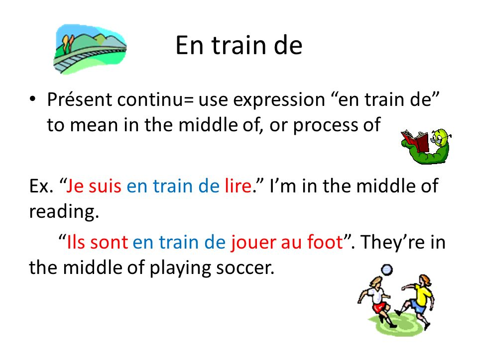 En train de Présent continu= use expression en train de to mean in the middle of, or process of.