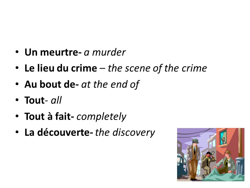 Un meurtre- a murder Le lieu du crime – the scene of the crime. Au bout de- at the end of. Tout- all.