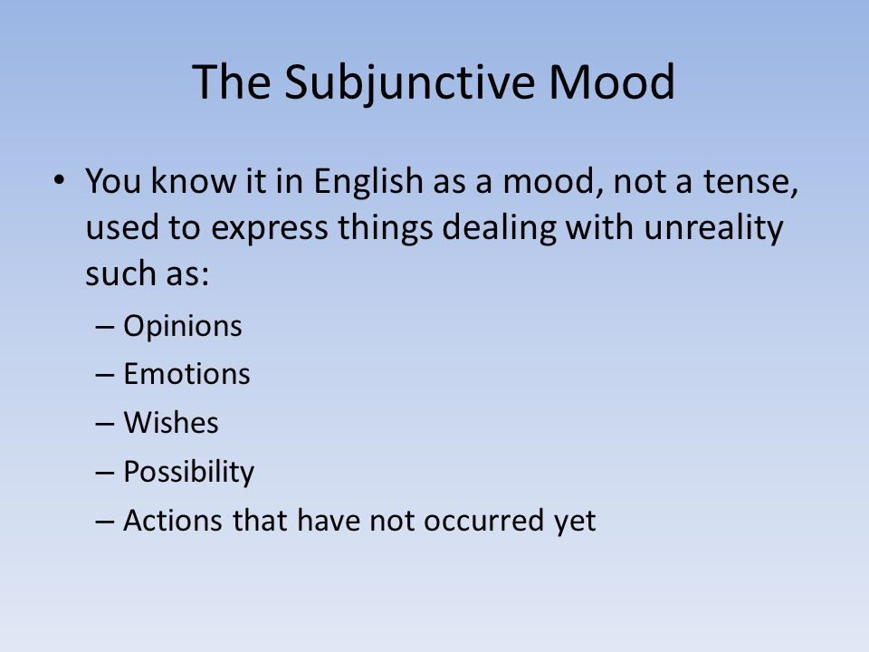The Subjunctive Mood You know it in English as a mood, not a tense, used to express things dealing with unreality such as: