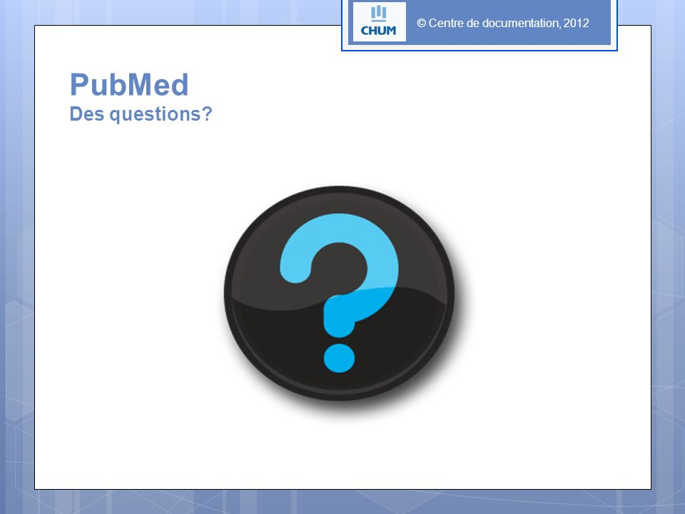 PubMed Des questions © Centre de documentation, 2012