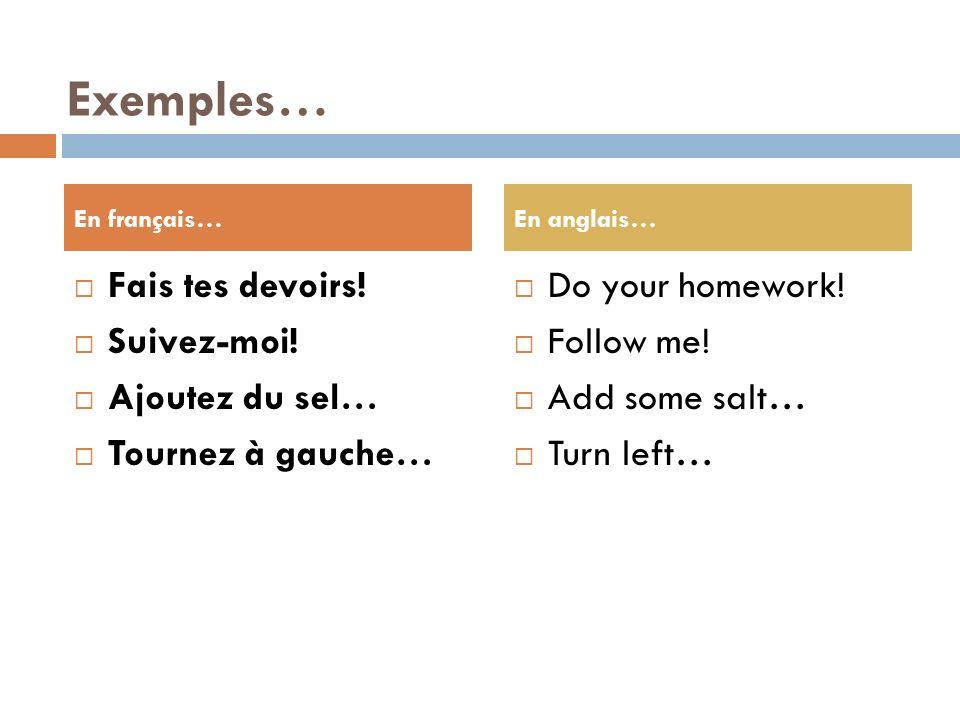 Exemples… Fais tes devoirs! Suivez-moi! Ajoutez du sel…