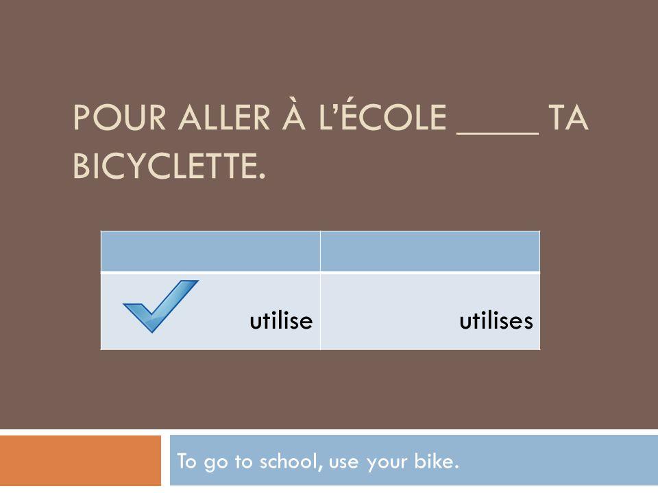 Pour aller à l'école ____ ta bicyclette.