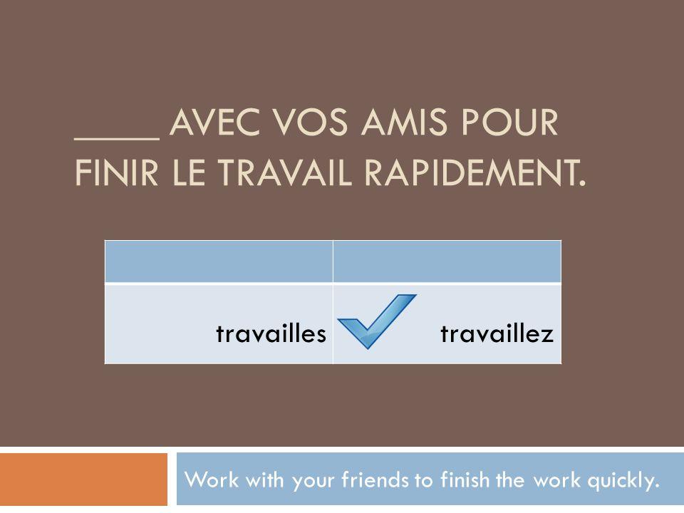 ____ avec vos amis pour finir le travail rapidement.