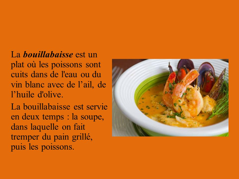 La bouillabaisse est un plat où les poissons sont cuits dans de l eau ou du vin blanc avec de l'ail, de l'huile d olive.