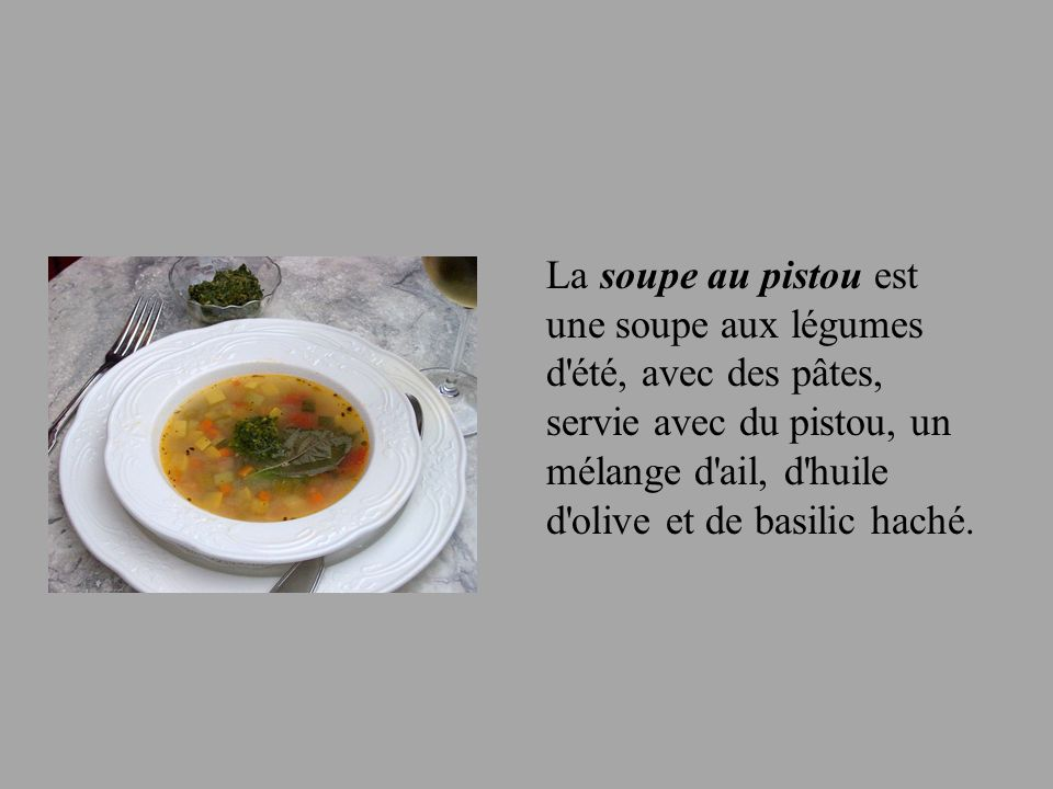 La soupe au pistou est une soupe aux légumes d été, avec des pâtes, servie avec du pistou, un mélange d ail, d huile d olive et de basilic haché.