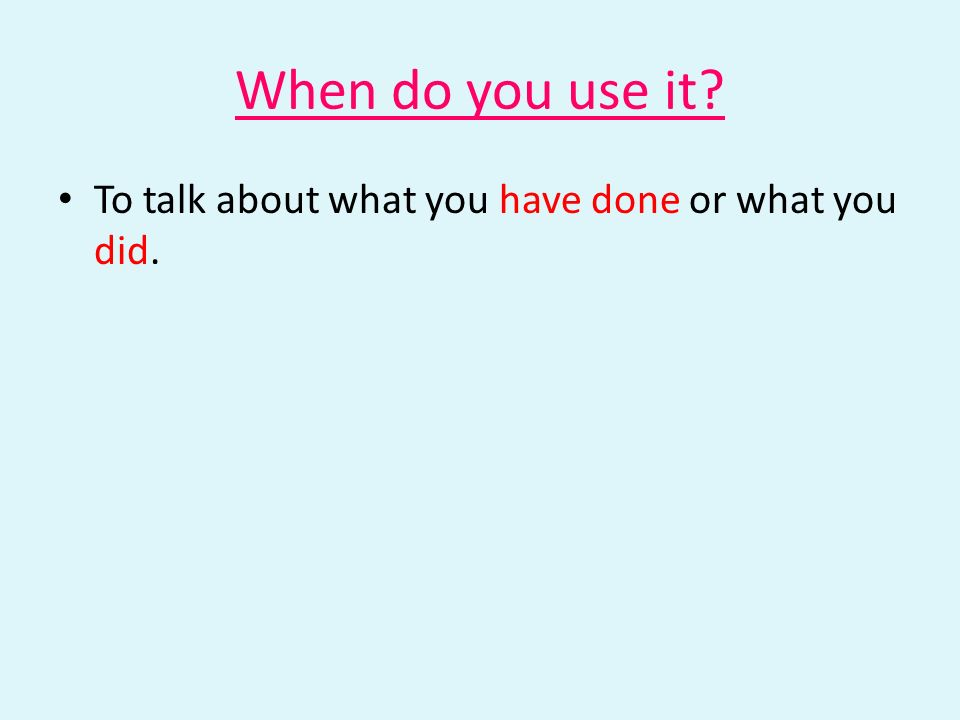 When do you use it To talk about what you have done or what you did.
