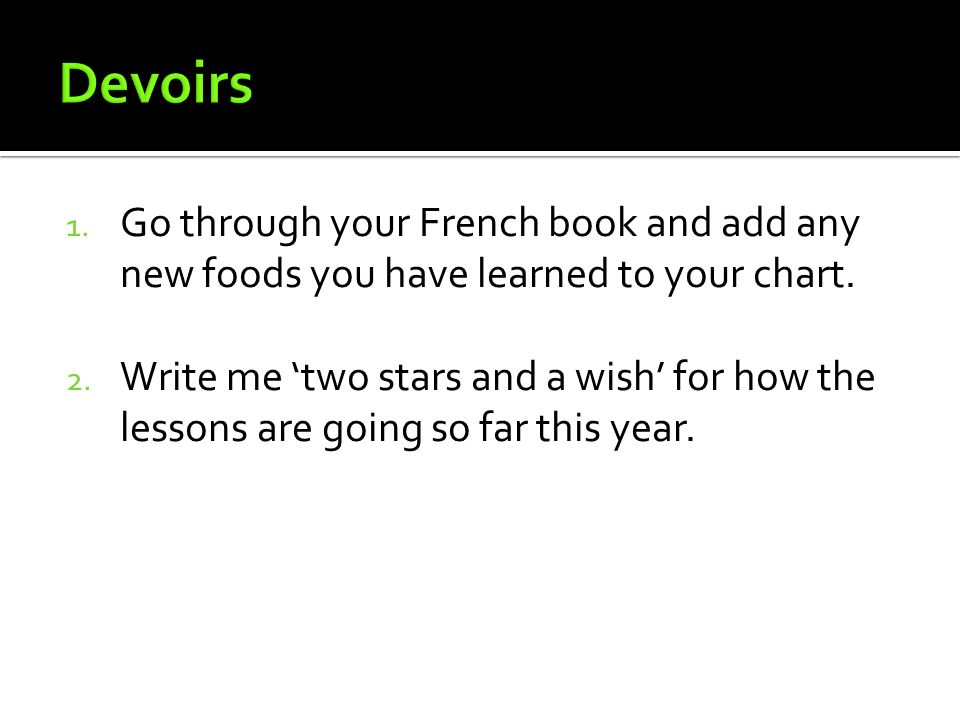 Devoirs Go through your French book and add any new foods you have learned to your chart.
