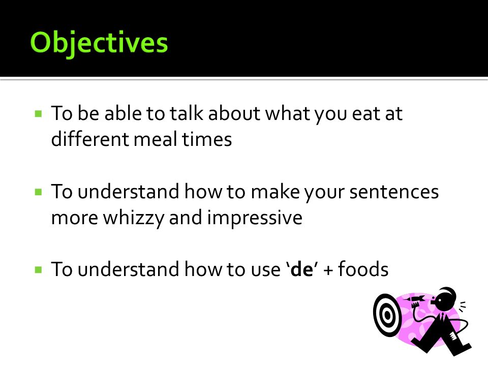 Objectives To be able to talk about what you eat at different meal times. To understand how to make your sentences more whizzy and impressive.
