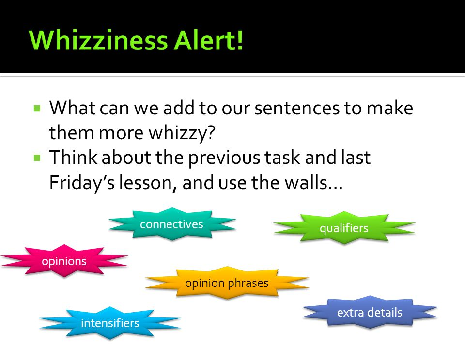 Whizziness Alert! What can we add to our sentences to make them more whizzy