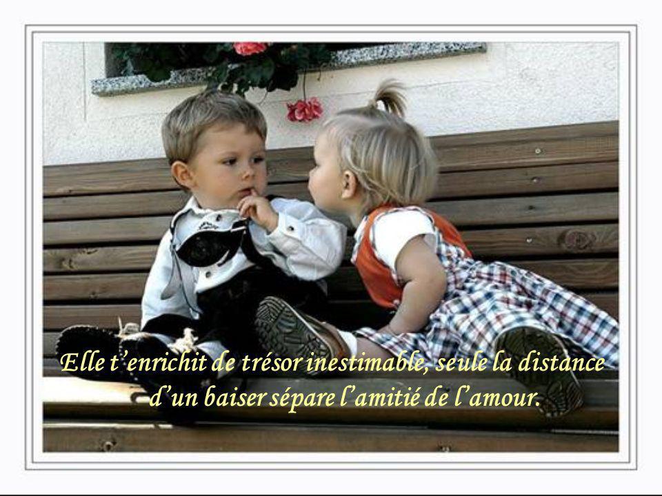 Elle t'enrichit de trésor inestimable, seule la distance d'un baiser sépare l'amitié de l'amour.