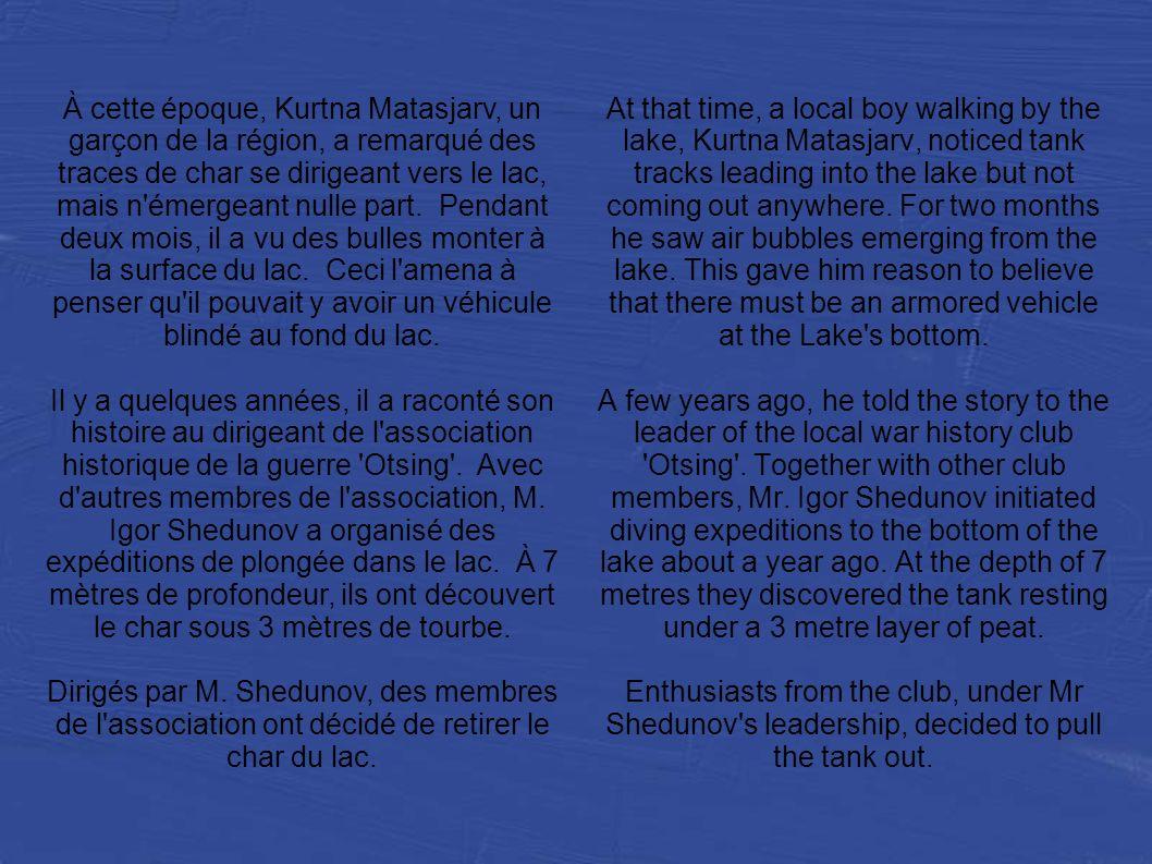 À cette époque, Kurtna Matasjarv, un garçon de la région, a remarqué des traces de char se dirigeant vers le lac, mais n émergeant nulle part. Pendant deux mois, il a vu des bulles monter à la surface du lac. Ceci l amena à penser qu il pouvait y avoir un véhicule blindé au fond du lac.