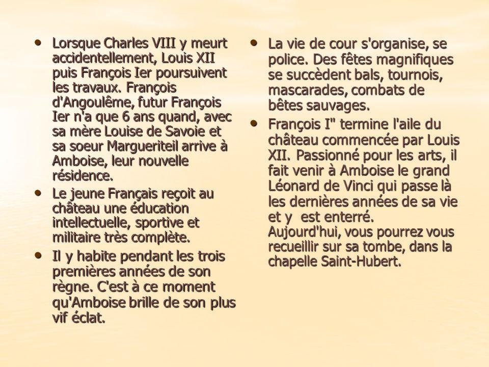 Lorsque Charles VIII y meurt accidentellement, Louis XII puis François Ier poursuivent les travaux. François d Angoulême, futur François Ier n a que 6 ans quand, avec sa mère Louise de Savoie et sa soeur Margueriteil arrive à Amboise, leur nouvelle résidence.