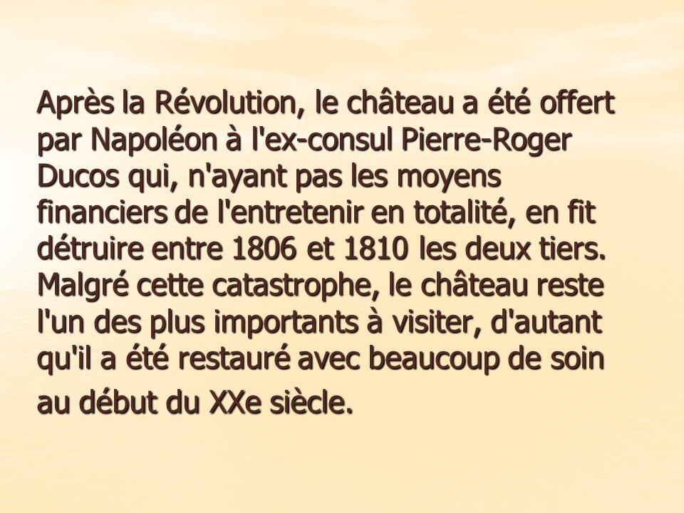 Après la Révolution, le château a été offert par Napoléon à l ex-consul Pierre-Roger Ducos qui, n ayant pas les moyens financiers de l entretenir en totalité, en fit détruire entre 1806 et 1810 les deux tiers.