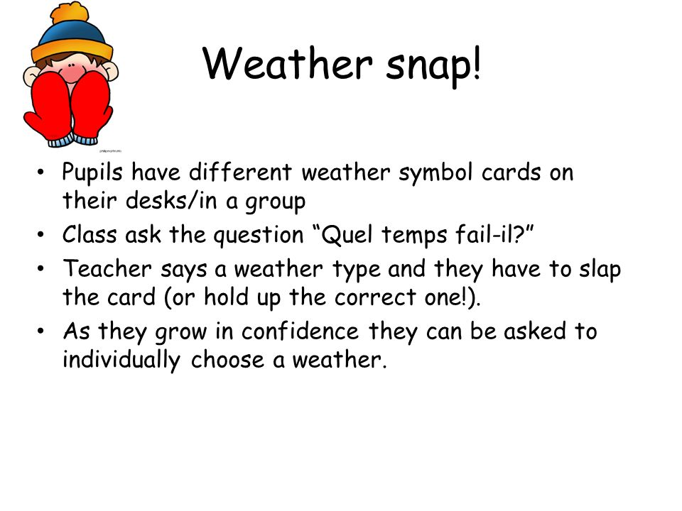 Weather snap! Pupils have different weather symbol cards on their desks/in a group. Class ask the question Quel temps fail-il