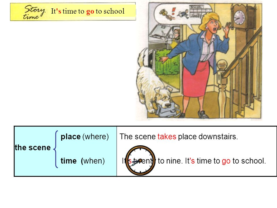 It s time to go to school place (where) The scene takes place downstairs. the scene. time (when)