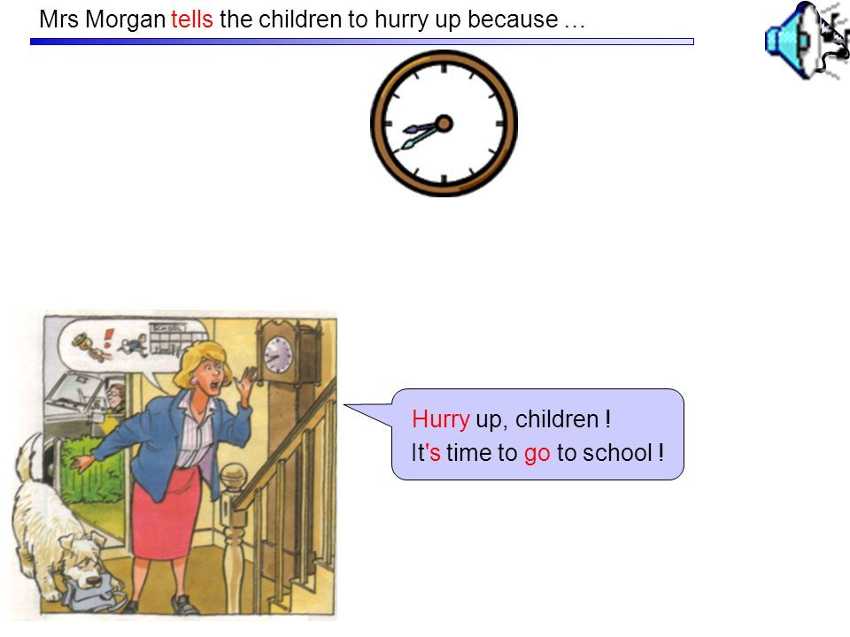 Mrs Morgan tells the children to hurry up because …