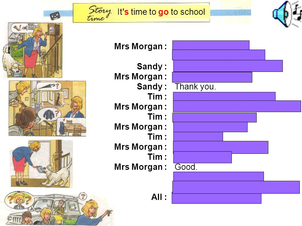 It s time to go to school Mrs Morgan : Sandy : Tim : All : Hurry up, children ! It s time to go to school !