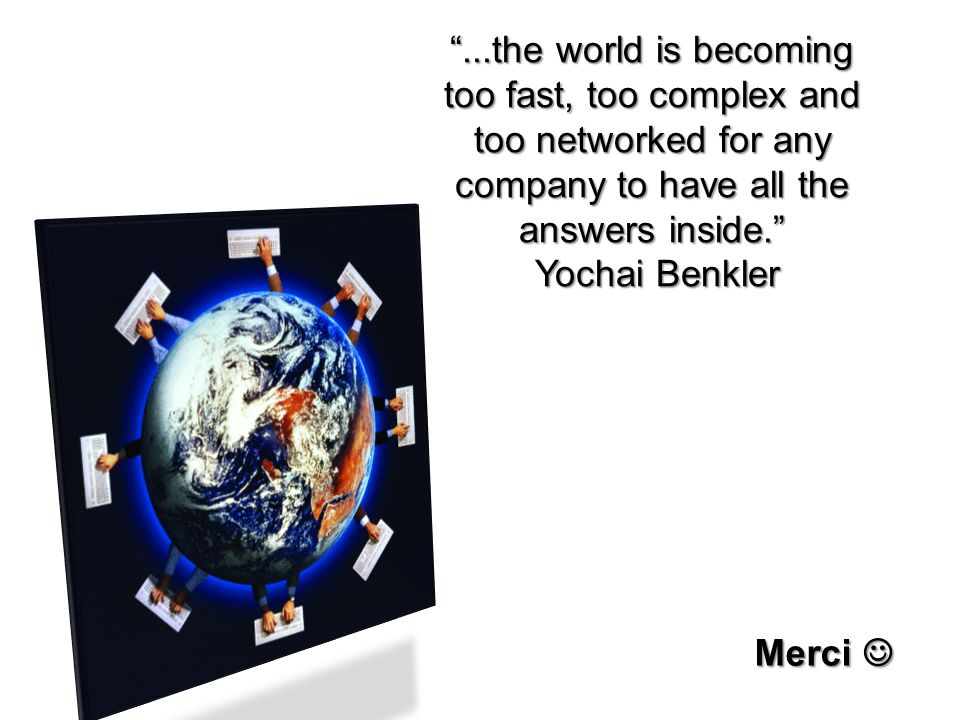 ...the world is becoming too fast, too complex and too networked for any company to have all the answers inside.
