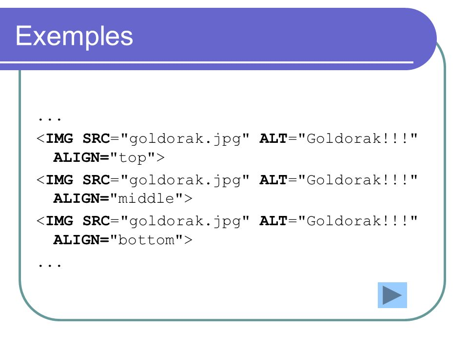 Exemples ... <IMG SRC= goldorak.jpg ALT= Goldorak!!! ALIGN= top > <IMG SRC= goldorak.jpg ALT= Goldorak!!! ALIGN= middle >