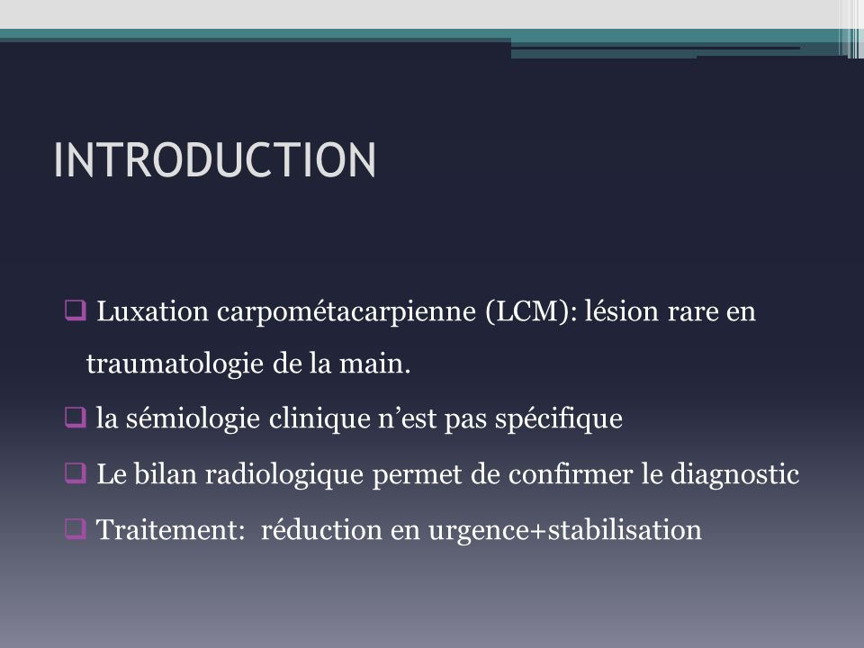 INTRODUCTION Luxation carpométacarpienne (LCM): lésion rare en traumatologie de la main. la sémiologie clinique n'est pas spécifique.