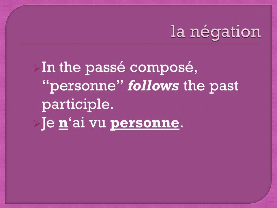 la négation In the passé composé, personne follows the past participle. Je n'ai vu personne.
