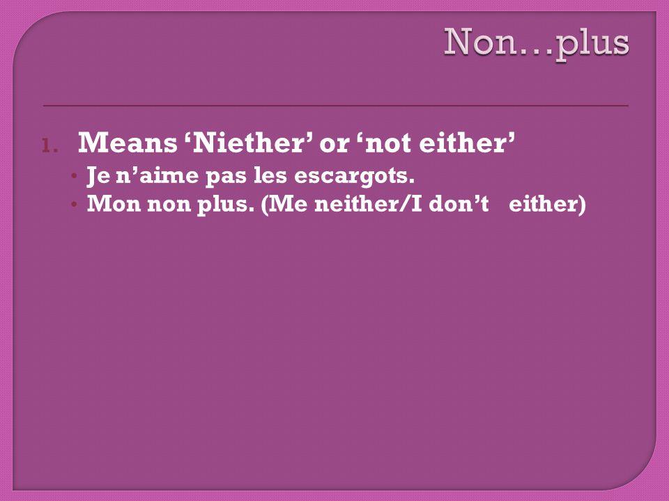 Non…plus Means 'Niether' or 'not either' Je n'aime pas les escargots.