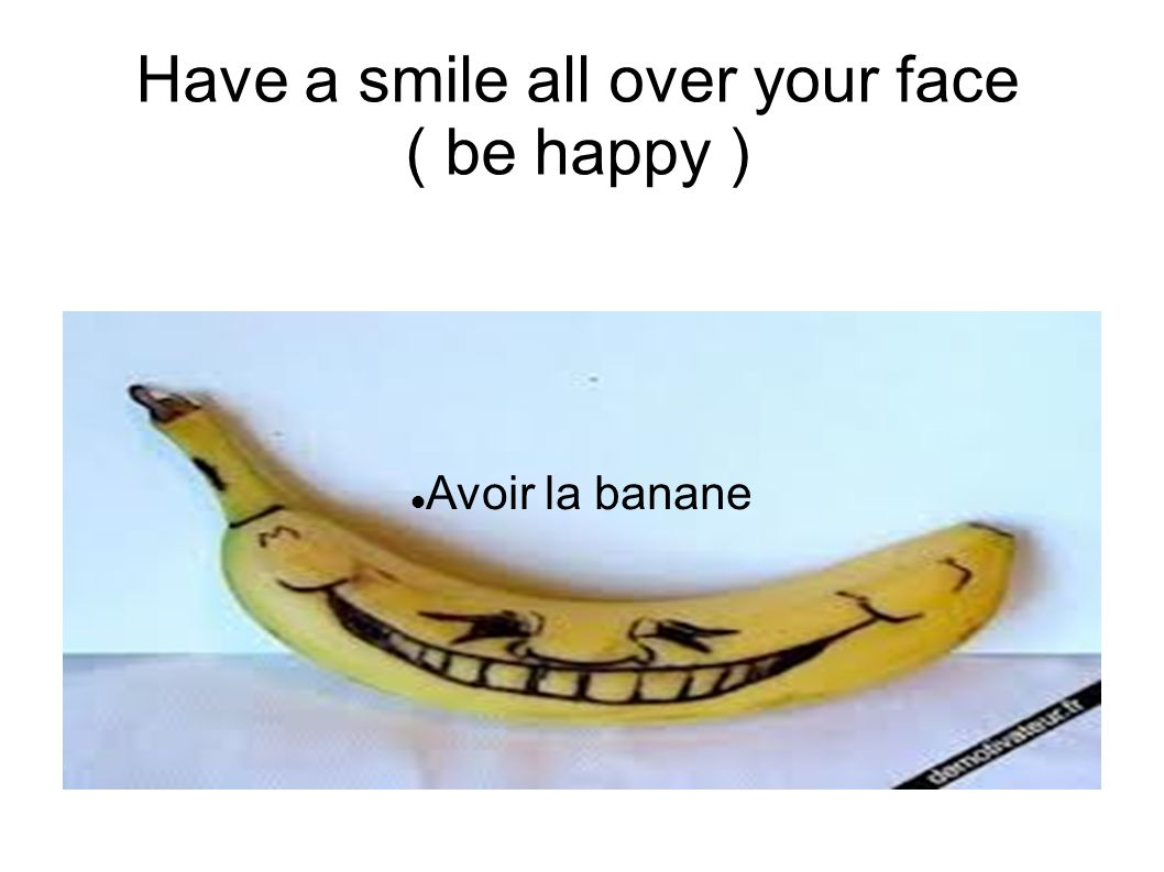 Have a smile all over your face ( be happy )