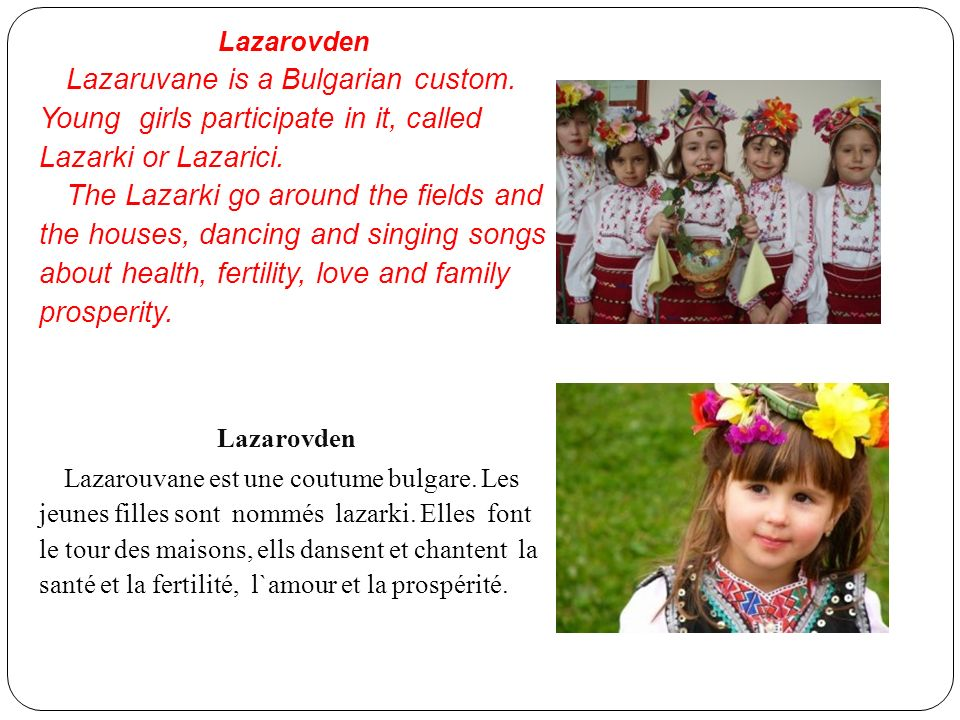 Lazarovden Lazaruvane is a Bulgarian custom. Young girls participate in it, called Lazarki or Lazarici.