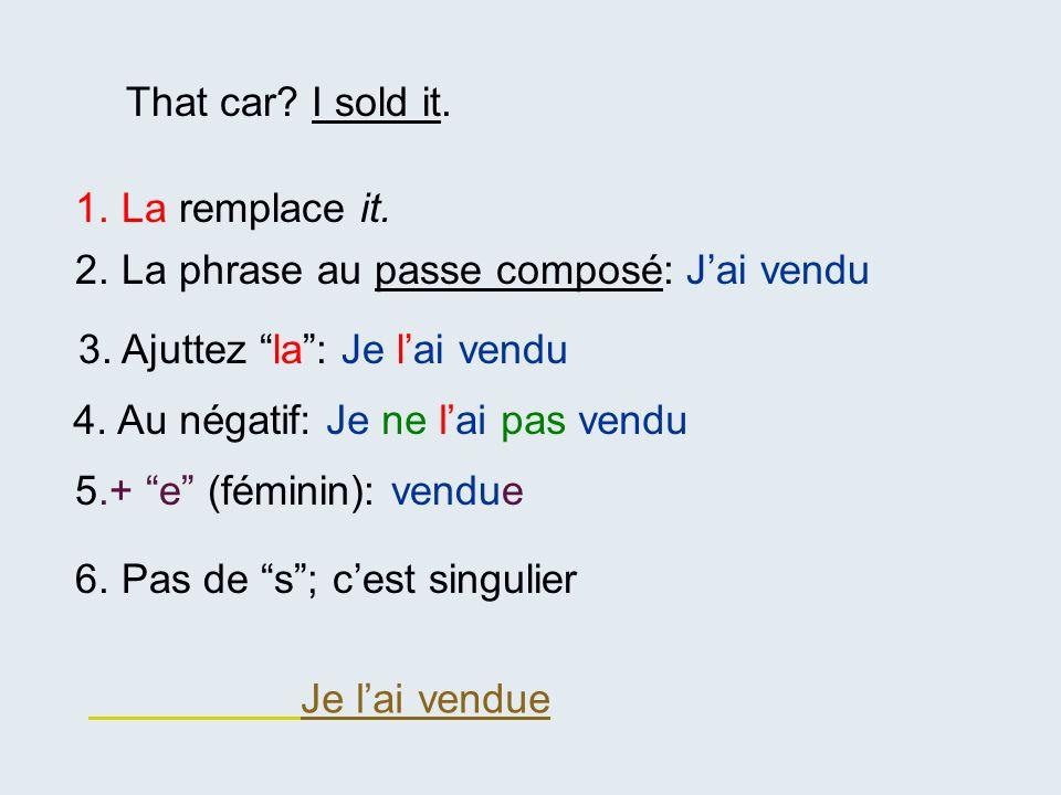 That car I sold it. 1. La remplace it. 2. La phrase au passe composé: J'ai vendu. 3. Ajuttez la : Je l'ai vendu.