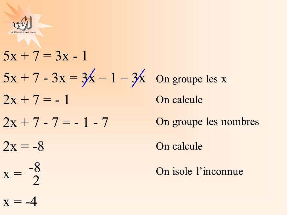 5x + 7 = 3x - 1 5x + 7 - 3x = 3x – 1 – 3x. On groupe les x. 2x + 7 = - 1. On calcule. 2x + 7 - 7 = - 1 - 7.