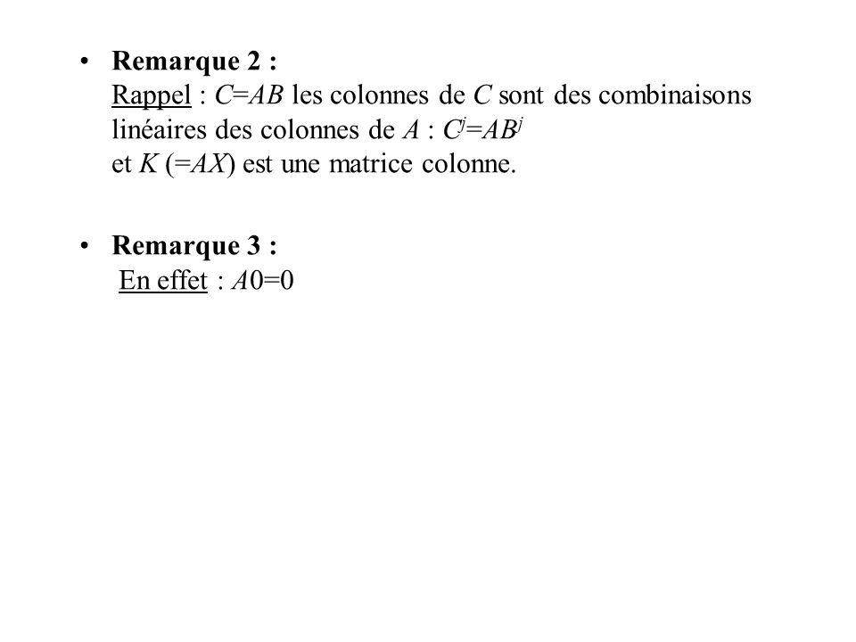 Remarque 2 : Rappel : C=AB les colonnes de C sont des combinaisons linéaires des colonnes de A : Cj=ABj et K (=AX) est une matrice colonne.