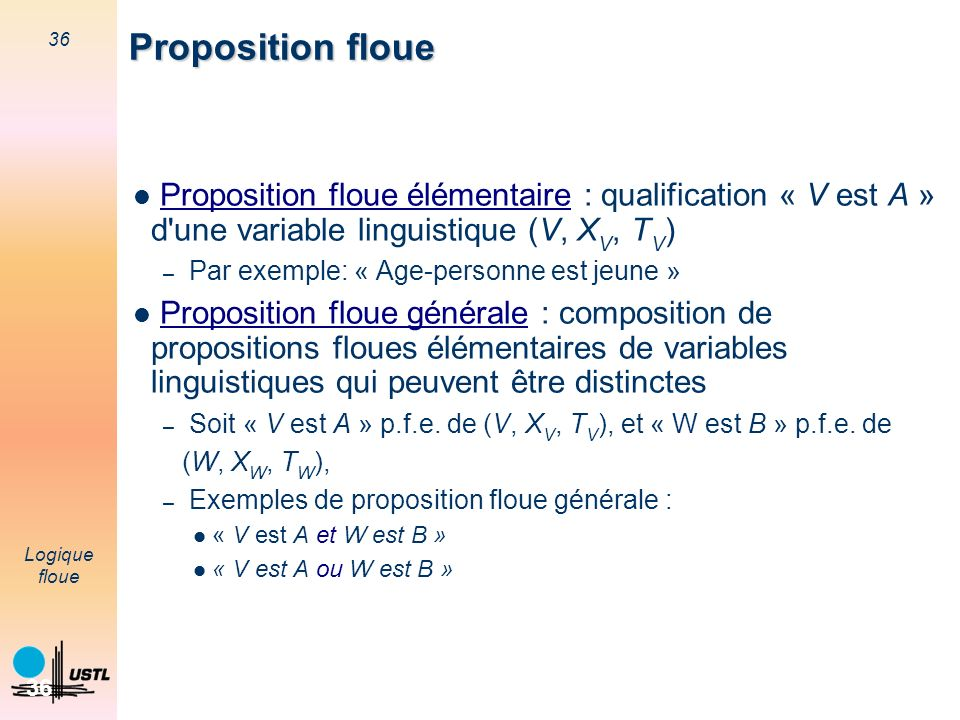 Proposition floue Proposition floue élémentaire : qualification « V est A » d une variable linguistique (V, XV, TV)