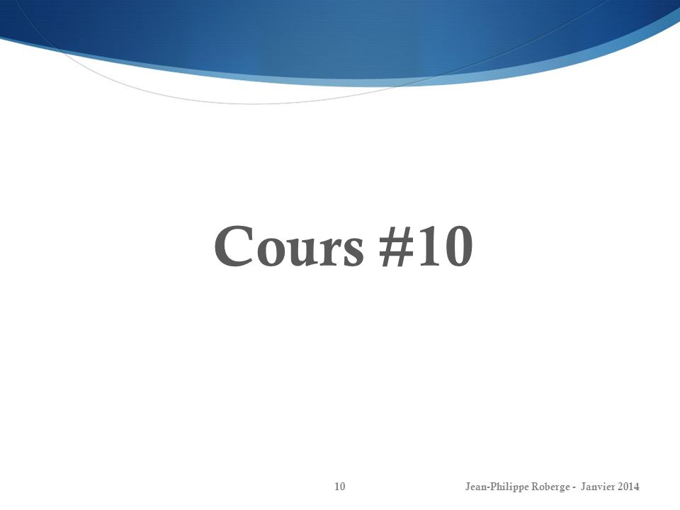 Cours #10 Jean-Philippe Roberge - Janvier 2014