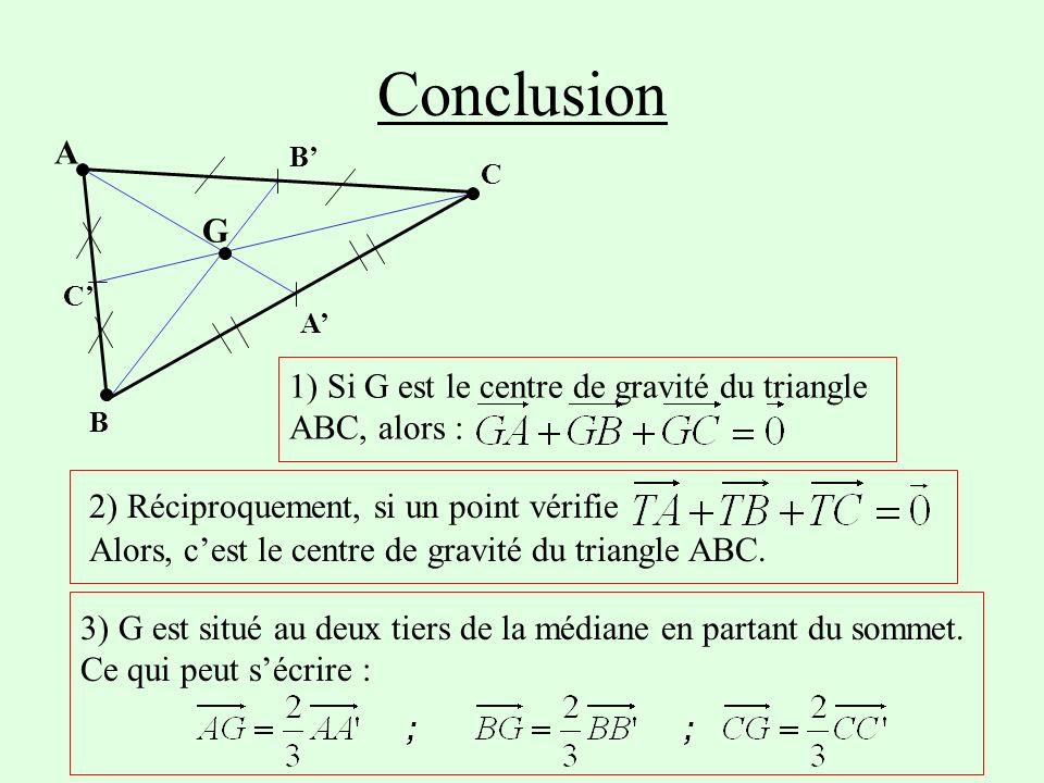 Conclusion B' A' C' C. B. A. G. 1) Si G est le centre de gravité du triangle ABC, alors : 2) Réciproquement, si un point vérifie.
