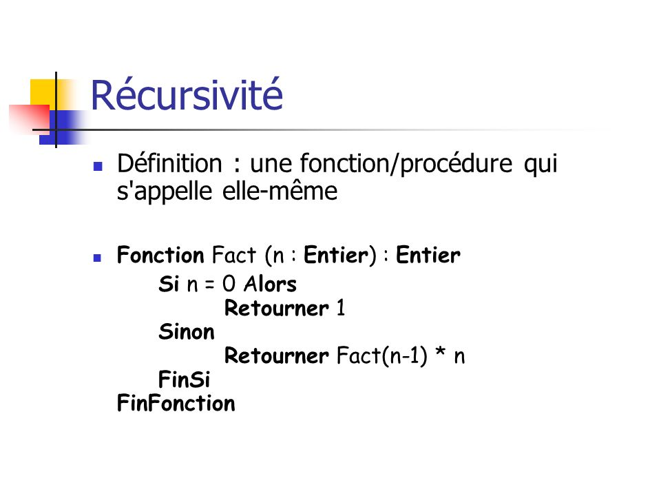 Récursivité Définition : une fonction/procédure qui s appelle elle-même. Fonction Fact (n : Entier) : Entier.
