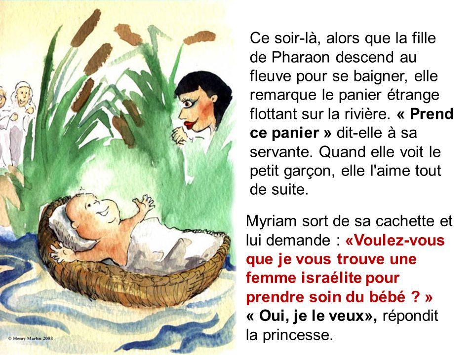Ce soir-là, alors que la fille de Pharaon descend au fleuve pour se baigner, elle remarque le panier étrange flottant sur la rivière. « Prend ce panier » dit-elle à sa servante. Quand elle voit le petit garçon, elle l aime tout de suite.