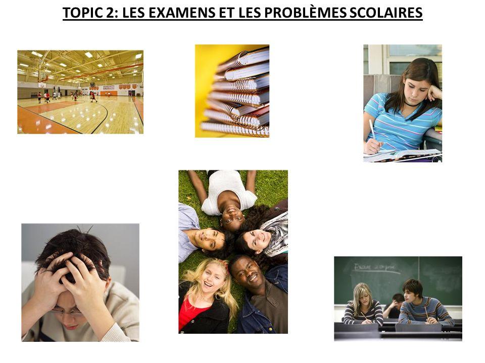 TOPIC 2: LES EXAMENS ET LES PROBLÈMES SCOLAIRES