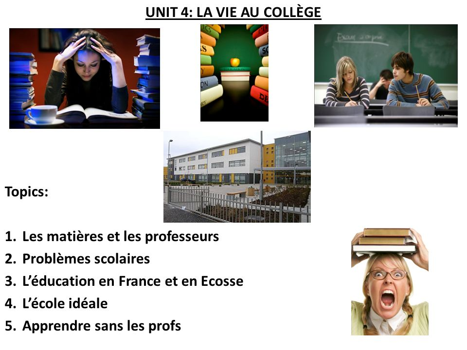 UNIT 4: LA VIE AU COLLÈGE Topics: Les matières et les professeurs. Problèmes scolaires. L'éducation en France et en Ecosse.