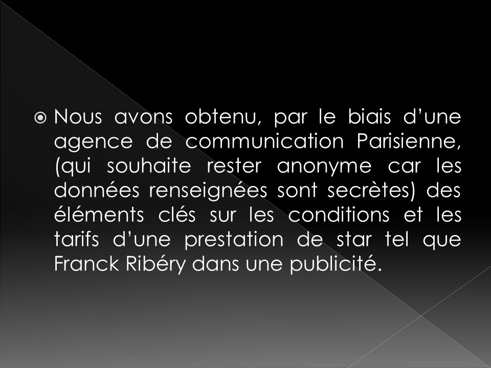Nous avons obtenu, par le biais d'une agence de communication Parisienne, (qui souhaite rester anonyme car les données renseignées sont secrètes) des éléments clés sur les conditions et les tarifs d'une prestation de star tel que Franck Ribéry dans une publicité.