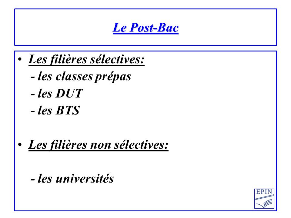 Le Post-Bac Les filières sélectives: - les classes prépas. - les DUT. - les BTS. Les filières non sélectives: