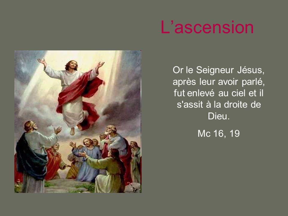 L'ascension Or le Seigneur Jésus, après leur avoir parlé, fut enlevé au ciel et il s assit à la droite de Dieu.