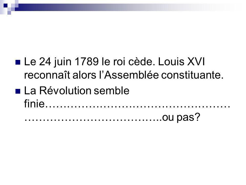 Le 24 juin 1789 le roi cède. Louis XVI reconnaît alors l'Assemblée constituante.