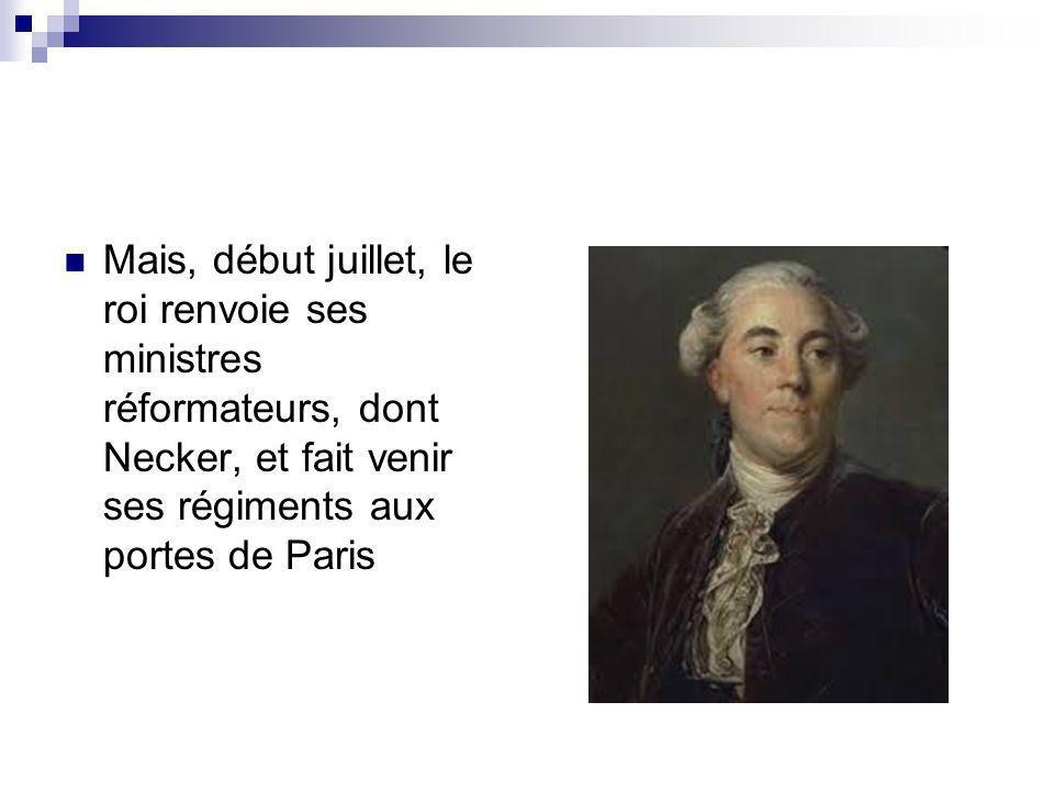 Mais, début juillet, le roi renvoie ses ministres réformateurs, dont Necker, et fait venir ses régiments aux portes de Paris
