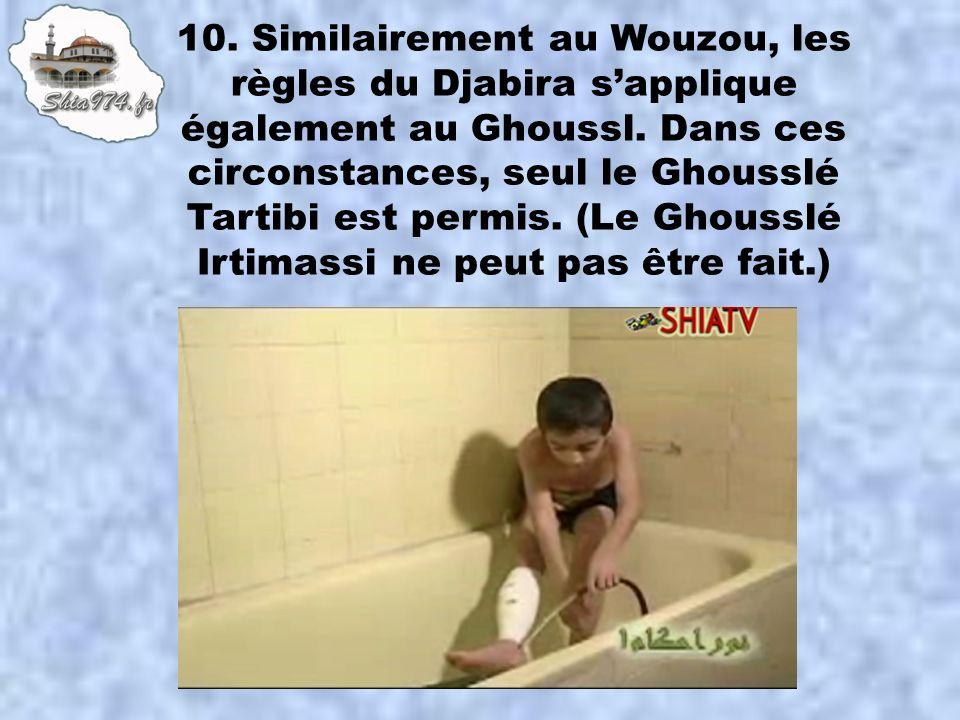 10. Similairement au Wouzou, les règles du Djabira s'applique également au Ghoussl.