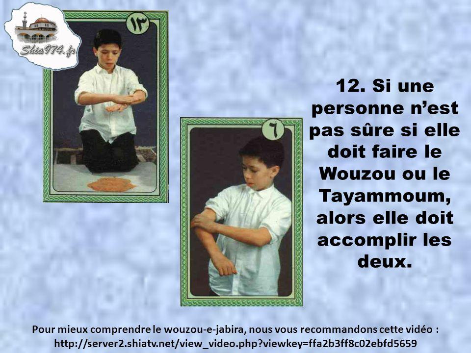 12. Si une personne n'est pas sûre si elle doit faire le Wouzou ou le Tayammoum, alors elle doit accomplir les deux.